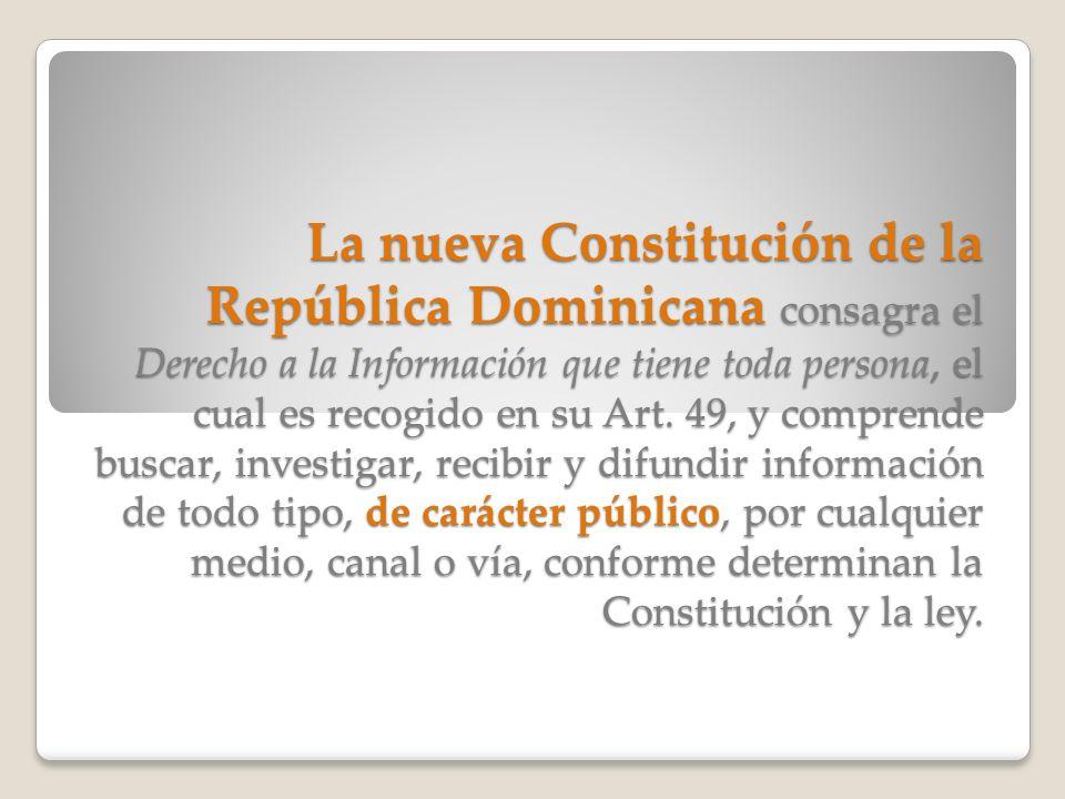 La nueva Constitución de la República Dominicana consagra el Derecho a la Información que tiene toda persona, el cual es recogido en su Art. 49, y com