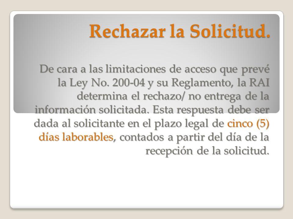 Rechazar la Solicitud. De cara a las limitaciones de acceso que prevé la Ley No. 200-04 y su Reglamento, la RAI determina el rechazo/ no entrega de la