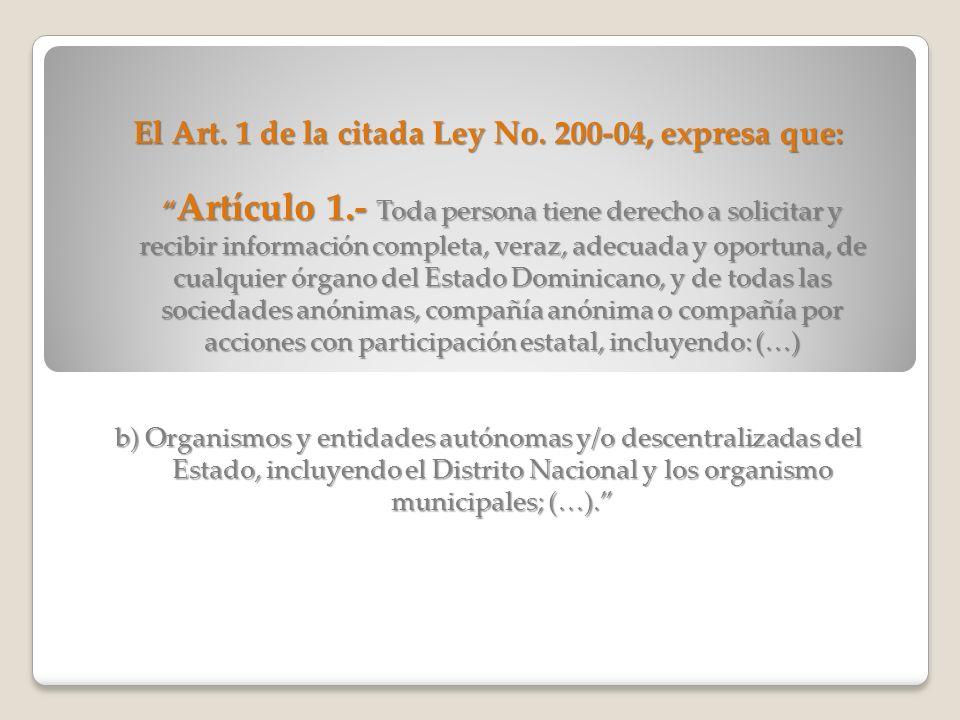 El Art. 1 de la citada Ley No. 200-04, expresa que: Artículo 1.- Toda persona tiene derecho a solicitar y recibir información completa, veraz, adecuad