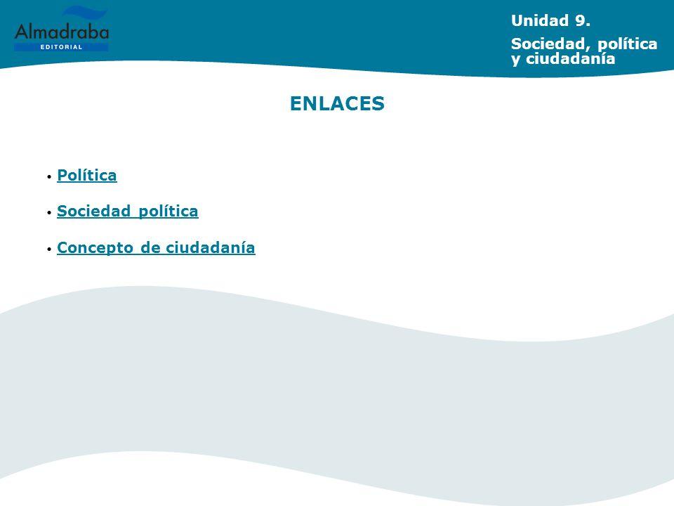 ENLACES Unidad 9. Sociedad, política y ciudadanía Política Sociedad política Concepto de ciudadanía