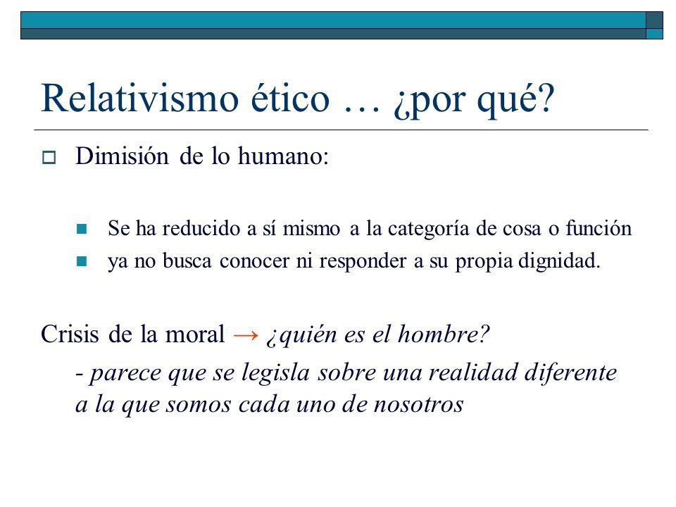 Relativismo ético … ¿por qué? Dimisión de lo humano: Se ha reducido a sí mismo a la categoría de cosa o función ya no busca conocer ni responder a su