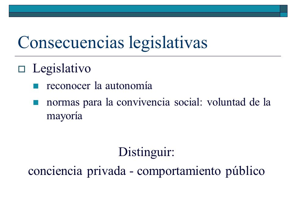 Consecuencias legislativas Legislativo reconocer la autonomía normas para la convivencia social: voluntad de la mayoría Distinguir: conciencia privada