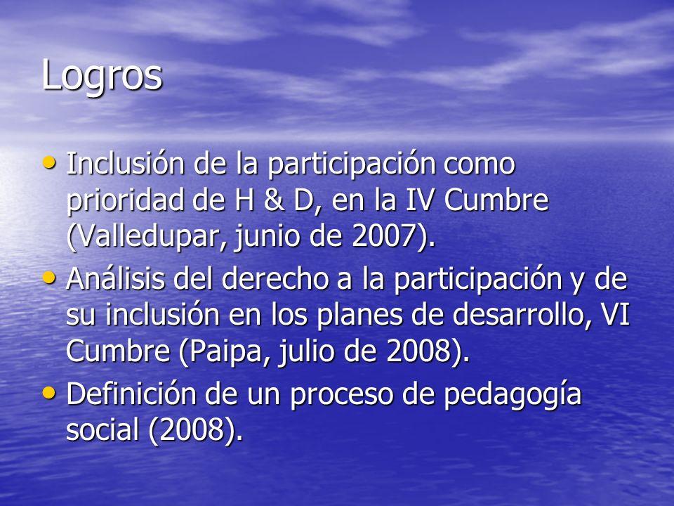 Logros Inclusión de la participación como prioridad de H & D, en la IV Cumbre (Valledupar, junio de 2007). Inclusión de la participación como priorida