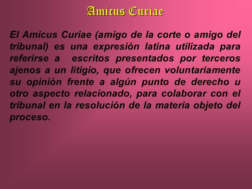 Amicus Curiae El Amicus Curiae (amigo de la corte o amigo del tribunal) es una expresión latina utilizada para referirse a escritos presentados por terceros ajenos a un litigio, que ofrecen voluntariamente su opinión frente a algún punto de derecho u otro aspecto relacionado, para colaborar con el tribunal en la resolución de la materia objeto del proceso.