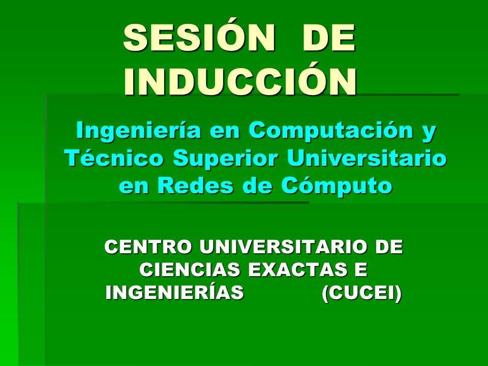 SESIÓN DE INDUCCIÓN CENTRO UNIVERSITARIO DE CIENCIAS EXACTAS E INGENIERÍAS (CUCEI) Ingeniería en Computación y Técnico Superior Universitario en Redes de Cómputo