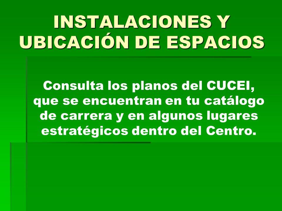 INSTALACIONES Y UBICACIÓN DE ESPACIOS Consulta los planos del CUCEI, que se encuentran en tu catálogo de carrera y en algunos lugares estratégicos dentro del Centro.