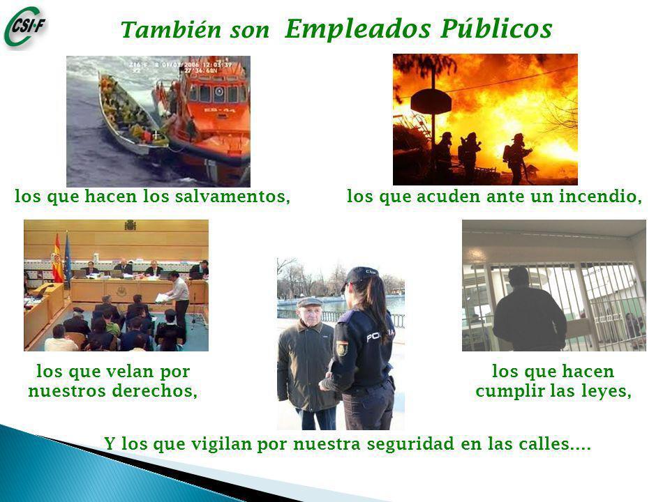 los que hacen los salvamentos, los que acuden ante un incendio, También son Empleados Públicos Y los que vigilan por nuestra seguridad en las calles….