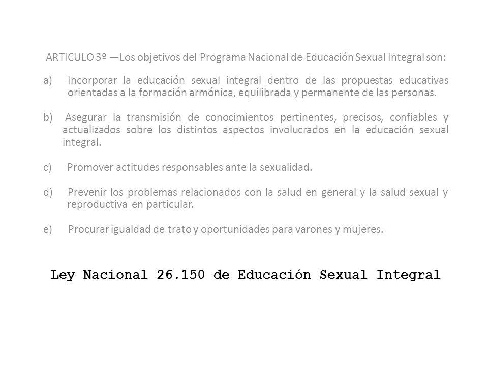 Ley Nacional 26.150 de Educación Sexual Integral ARTICULO 3º Los objetivos del Programa Nacional de Educación Sexual Integral son: a)Incorporar la edu