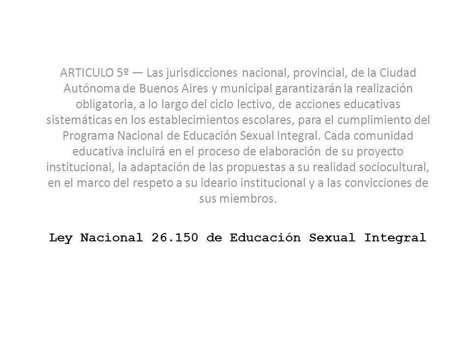 Ley Nacional 26.150 de Educación Sexual Integral ARTICULO 5º Las jurisdicciones nacional, provincial, de la Ciudad Autónoma de Buenos Aires y municipa