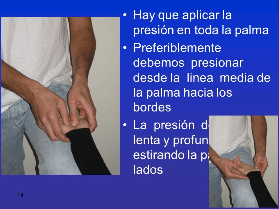 14 Hay que aplicar la presión en toda la palma Preferiblemente debemos presionar desde la linea media de la palma hacia los bordes La presión debe ser