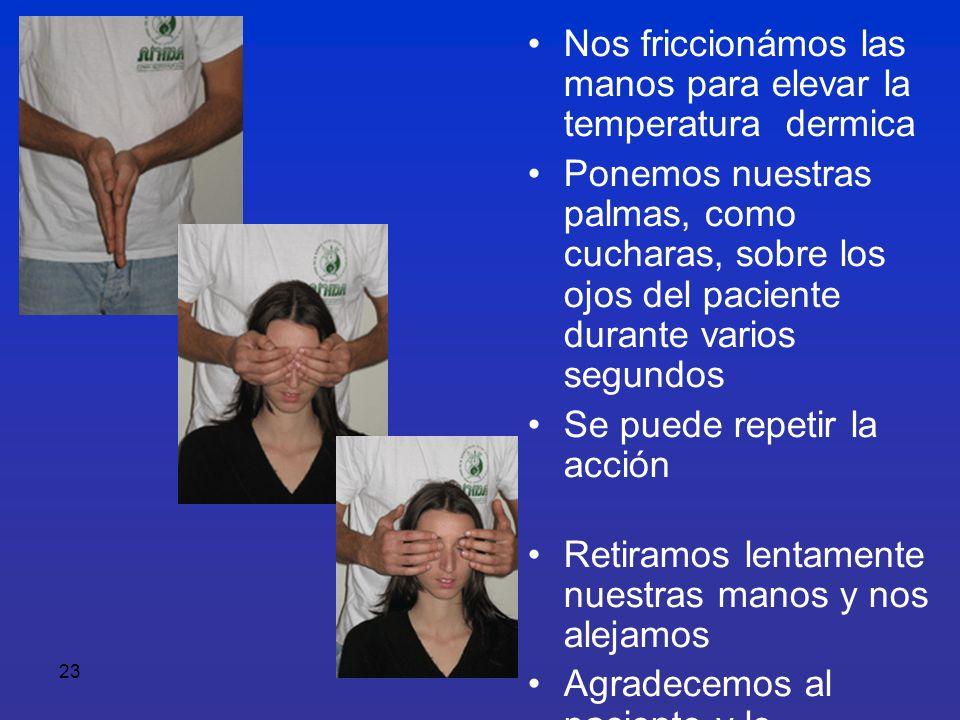 23 Nos friccionámos las manos para elevar la temperatura dermica Ponemos nuestras palmas, como cucharas, sobre los ojos del paciente durante varios se