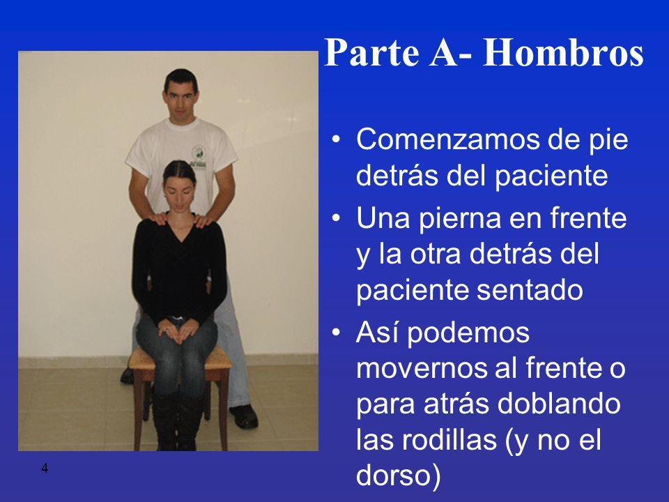 4 Parte A- Hombros Comenzamos de pie detrás del paciente Una pierna en frente y la otra detrás del paciente sentado Así podemos movernos al frente o p