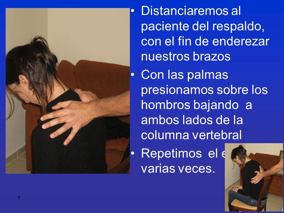 7 Distanciaremos al paciente del respaldo, con el fin de enderezar nuestros brazos Con las palmas presionamos sobre los hombros bajando a ambos lados