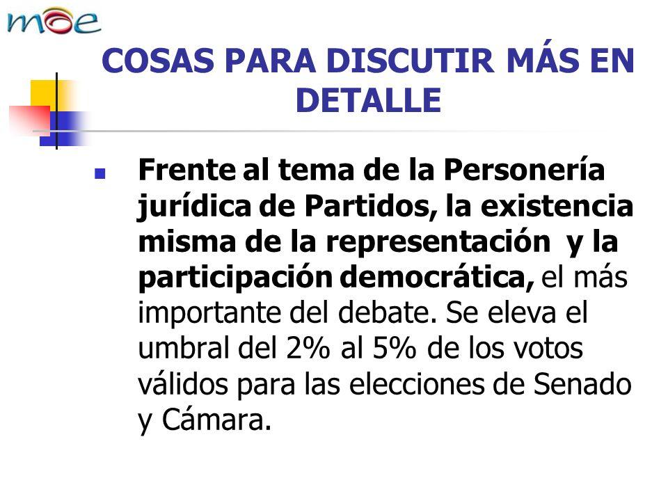 COSAS PARA DISCUTIR MÁS EN DETALLE Frente al tema de la Personería jurídica de Partidos, la existencia misma de la representación y la participación democrática, el más importante del debate.