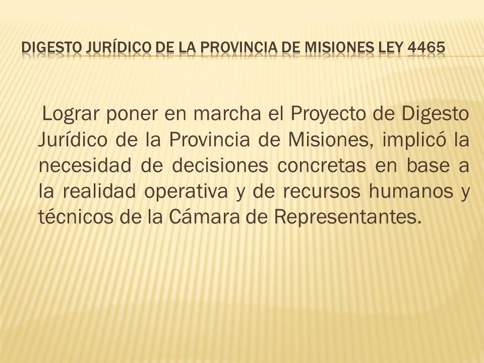 Lograr poner en marcha el Proyecto de Digesto Jurídico de la Provincia de Misiones, implicó la necesidad de decisiones concretas en base a la realidad operativa y de recursos humanos y técnicos de la Cámara de Representantes.