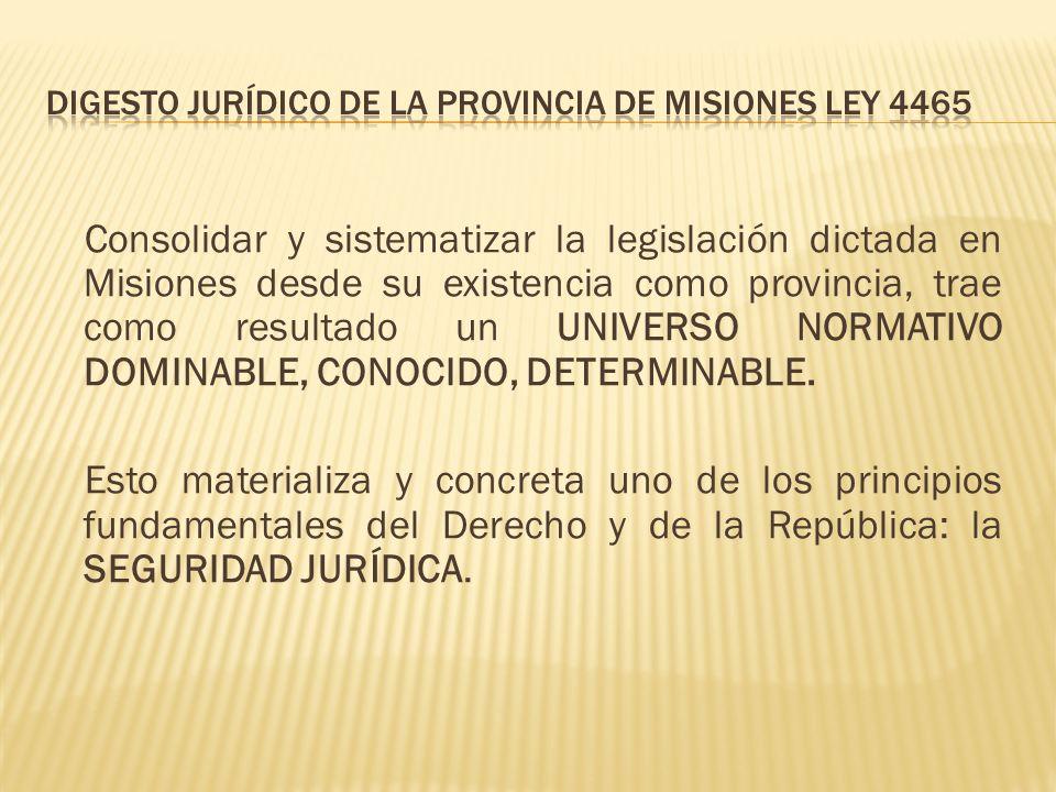 Consolidar y sistematizar la legislación dictada en Misiones desde su existencia como provincia, trae como resultado un UNIVERSO NORMATIVO DOMINABLE, CONOCIDO, DETERMINABLE.