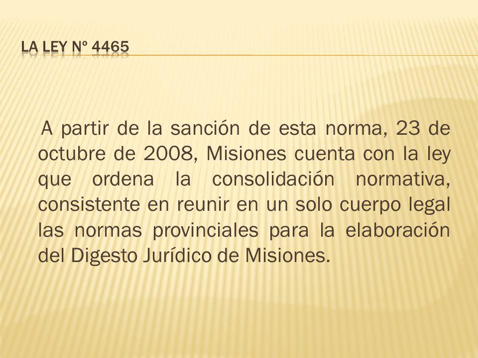 A partir de la sanción de esta norma, 23 de octubre de 2008, Misiones cuenta con la ley que ordena la consolidación normativa, consistente en reunir en un solo cuerpo legal las normas provinciales para la elaboración del Digesto Jurídico de Misiones.