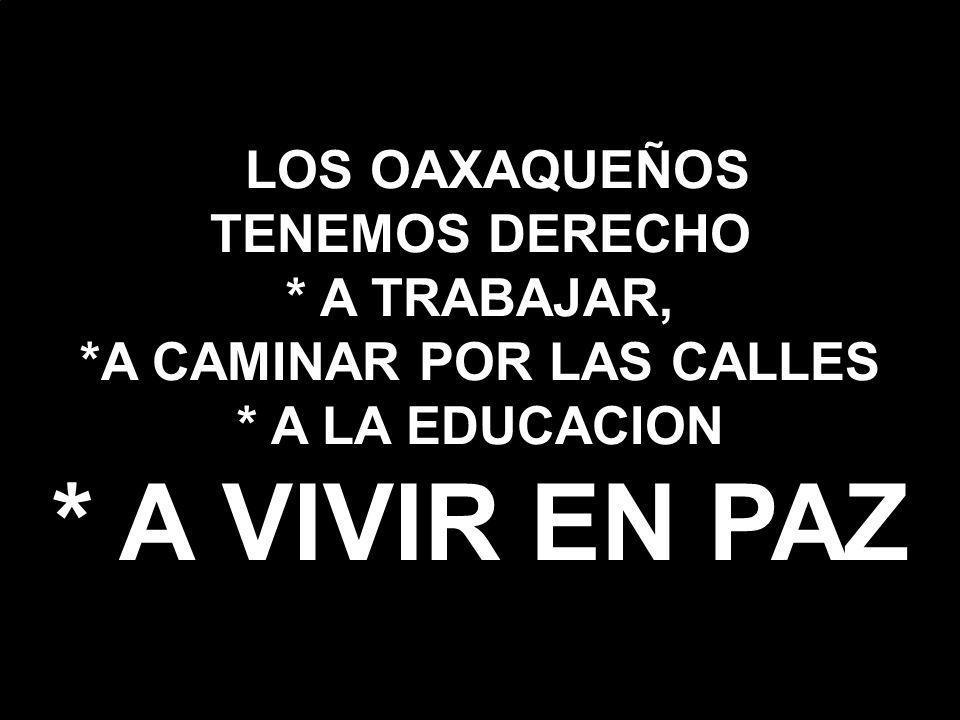 LOS OAXAQUEÑOS TENEMOS DERECHO * A TRABAJAR, *A CAMINAR POR LAS CALLES * A LA EDUCACION * A VIVIR EN PAZ