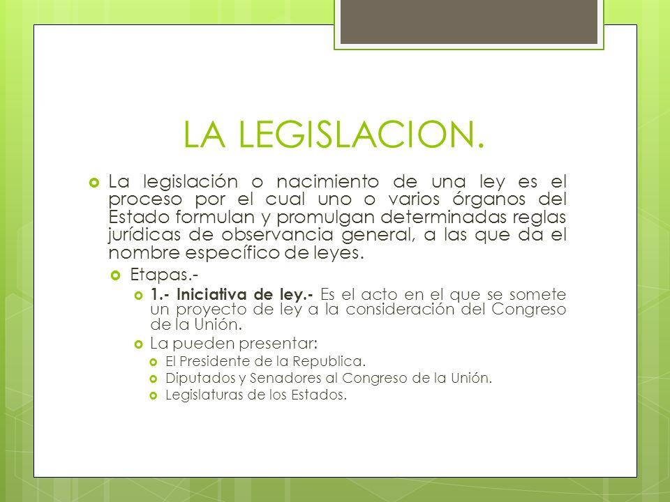 La legislación o nacimiento de una ley es el proceso por el cual uno o varios órganos del Estado formulan y promulgan determinadas reglas jurídicas de