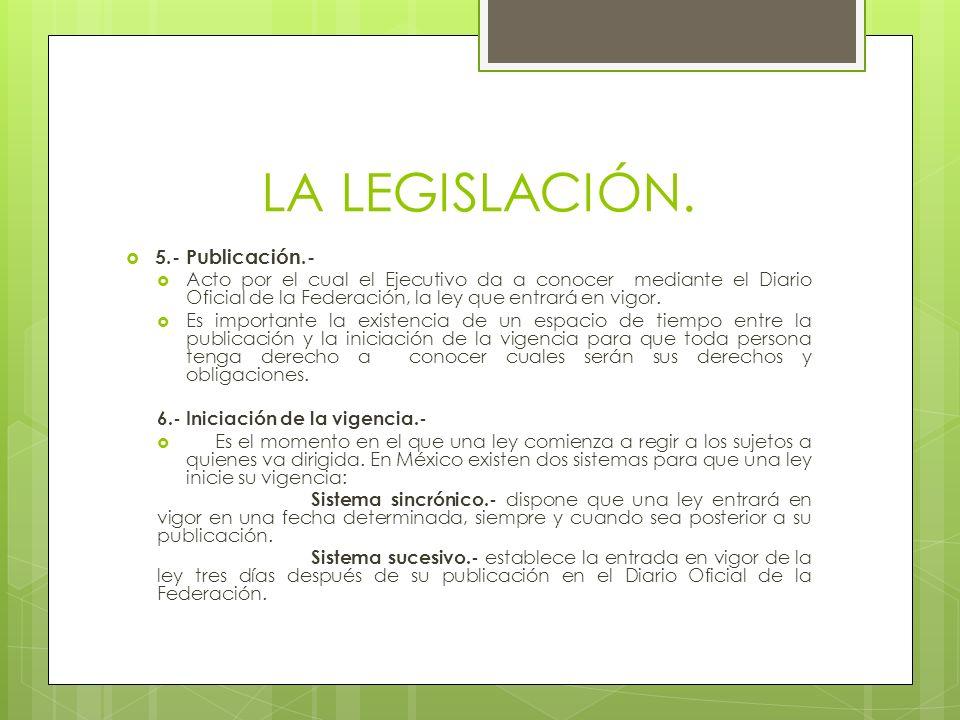 LA LEGISLACIÓN. 5.- Publicación.- Acto por el cual el Ejecutivo da a conocer mediante el Diario Oficial de la Federación, la ley que entrará en vigor.
