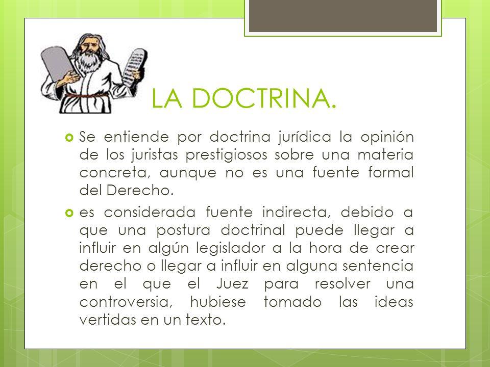 LA DOCTRINA. Se entiende por doctrina jurídica la opinión de los juristas prestigiosos sobre una materia concreta, aunque no es una fuente formal del