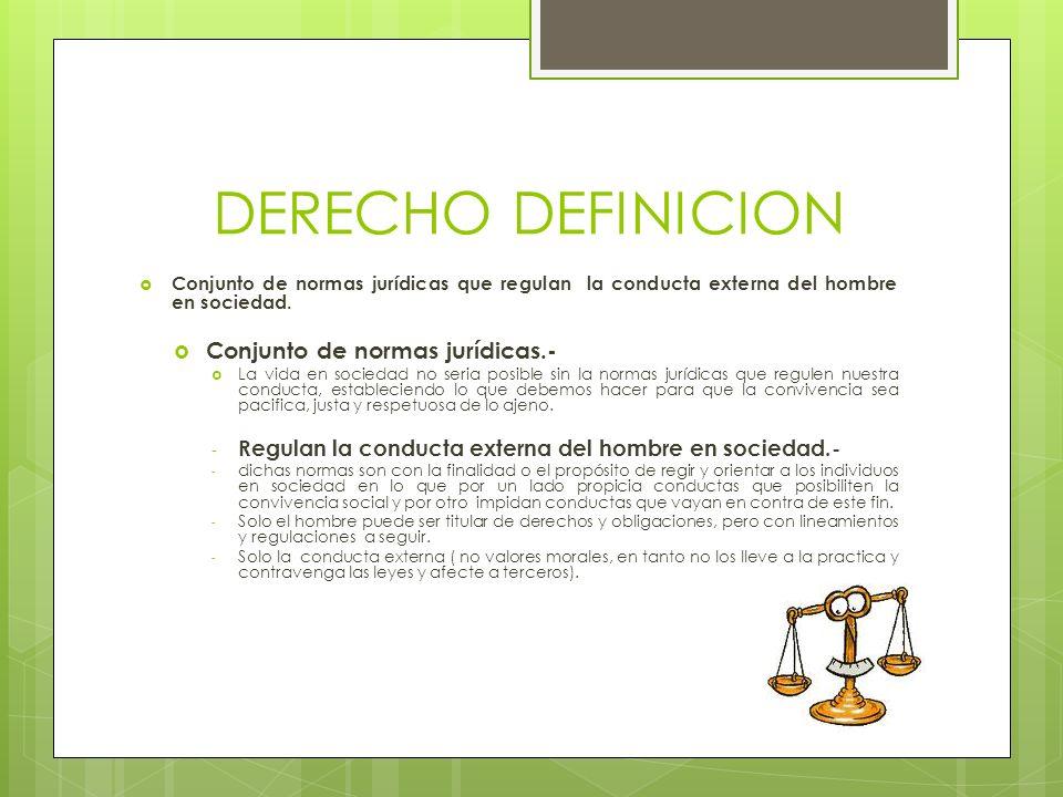DERECHO DEFINICION Conjunto de normas jurídicas que regulan la conducta externa del hombre en sociedad. Conjunto de normas jurídicas.- La vida en soci