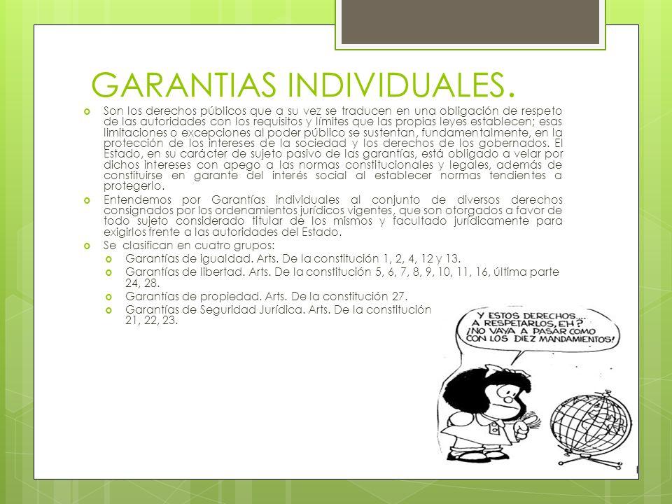 GARANTIAS INDIVIDUALES. Son los derechos públicos que a su vez se traducen en una obligación de respeto de las autoridades con los requisitos y límite