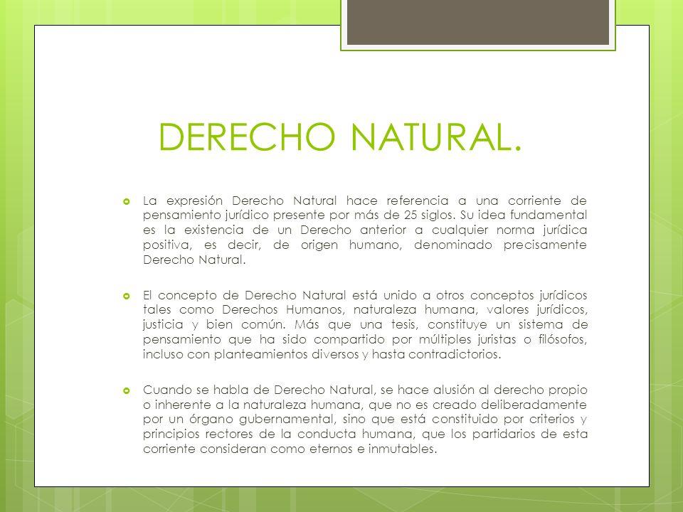 DERECHO NATURAL. La expresión Derecho Natural hace referencia a una corriente de pensamiento jurídico presente por más de 25 siglos. Su idea fundament