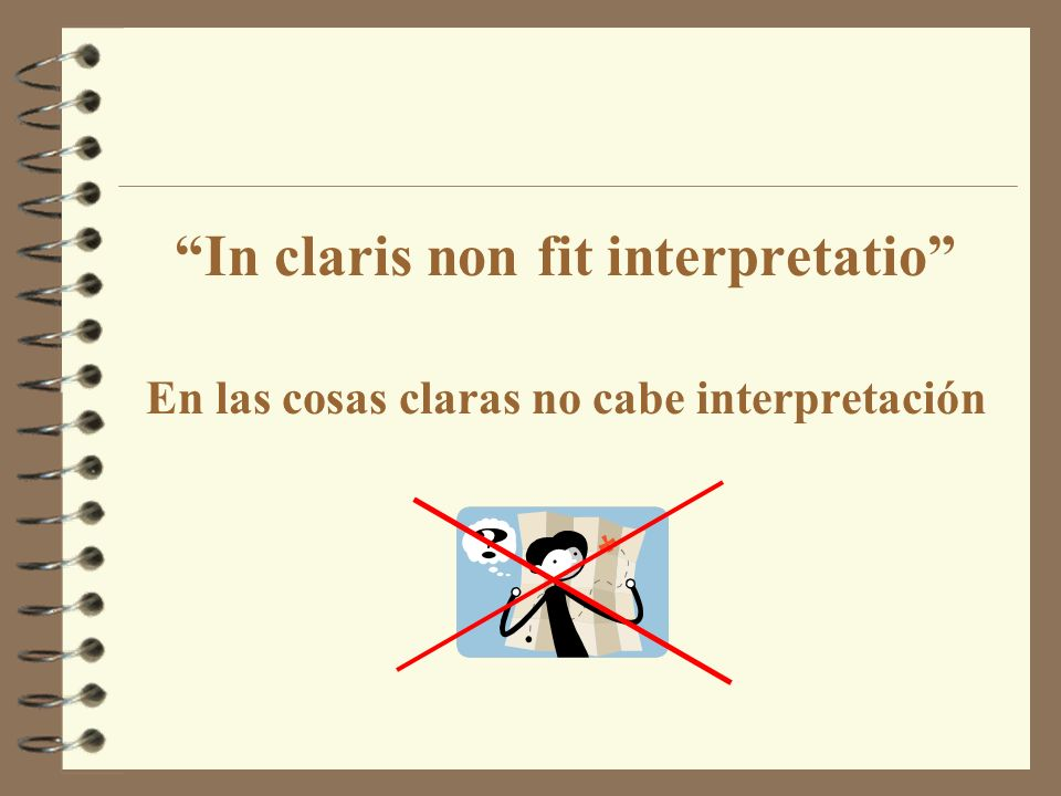 In claris non fit interpretatio En las cosas claras no cabe interpretación