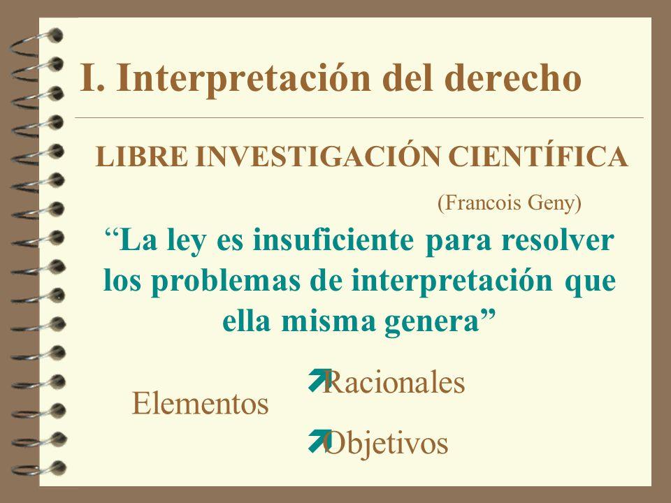 I. Interpretación del derecho LIBRE INVESTIGACIÓN CIENTÍFICA (Francois Geny) La ley es insuficiente para resolver los problemas de interpretación que