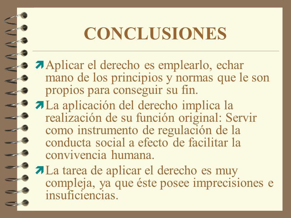 CONCLUSIONES ì Aplicar el derecho es emplearlo, echar mano de los principios y normas que le son propios para conseguir su fin. ì La aplicación del de