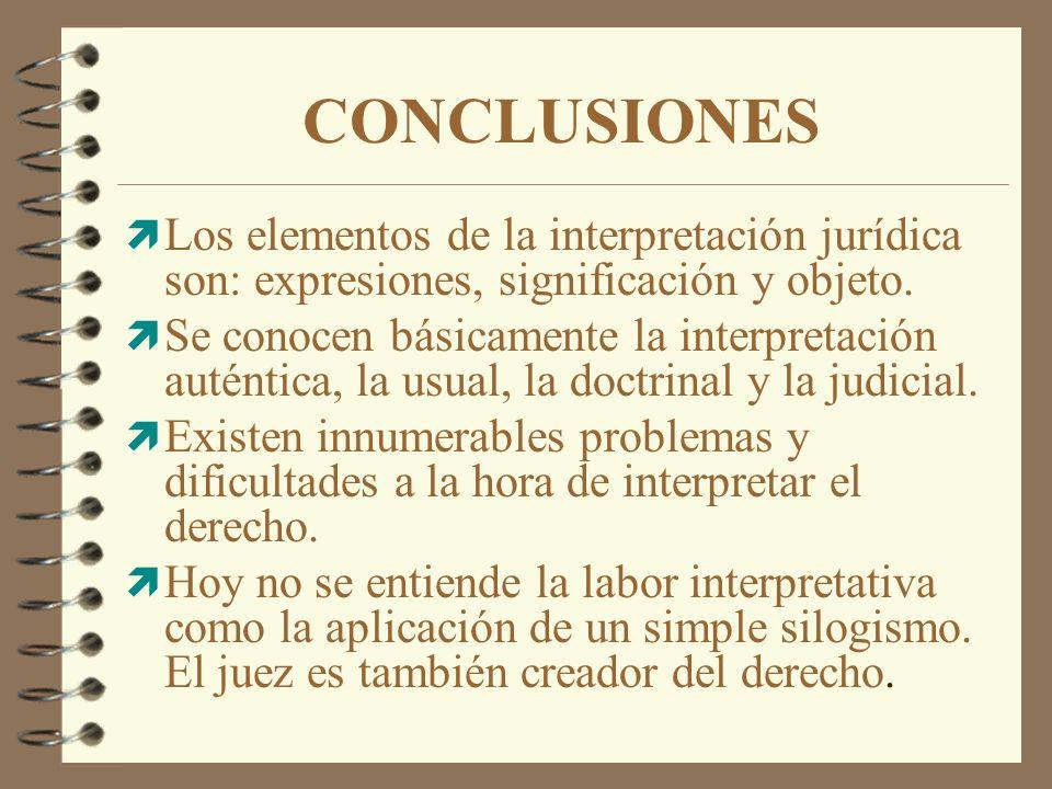 CONCLUSIONES ì Los elementos de la interpretación jurídica son: expresiones, significación y objeto. ì Se conocen básicamente la interpretación autént