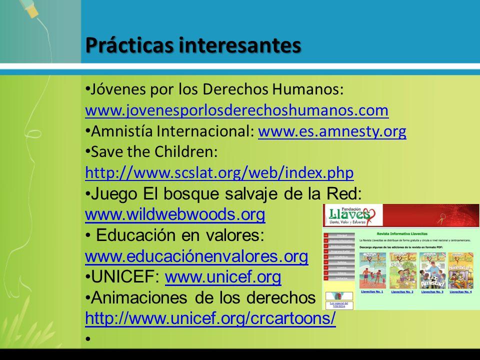 Prácticas interesantes Prácticas interesantes Jóvenes por los Derechos Humanos: www.jovenesporlosderechoshumanos.com www.jovenesporlosderechoshumanos.com Amnistía Internacional: www.es.amnesty.orgwww.es.amnesty.org Save the Children: http://www.scslat.org/web/index.php http://www.scslat.org/web/index.php Juego El bosque salvaje de la Red: www.wildwebwoods.org www.wildwebwoods.org Educación en valores: www.educaciónenvalores.org www.educaciónenvalores.org UNICEF: www.unicef.orgwww.unicef.org Animaciones de los derechos de los niños: http://www.unicef.org/crcartoons/ http://www.unicef.org/crcartoons/