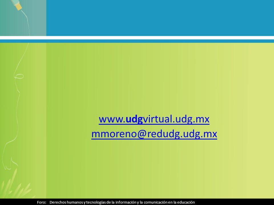 www.udgvirtual.udg.mx mmoreno@redudg.udg.mx Foro: Derechos humanos y tecnologías de la información y la comunicación en la educación