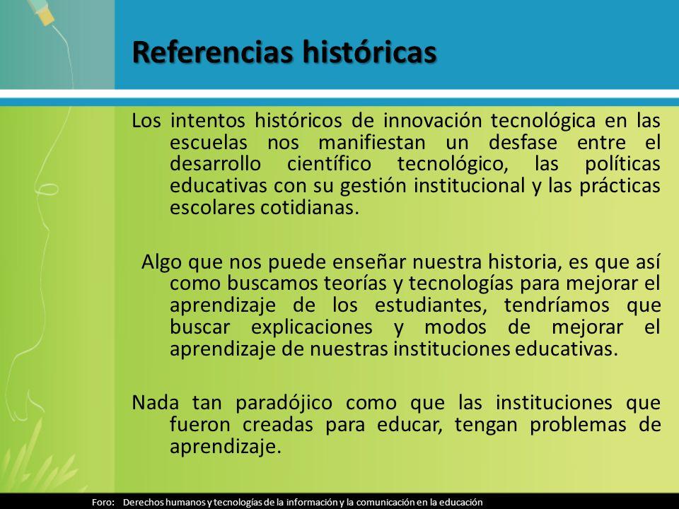 Referencias históricas Los intentos históricos de innovación tecnológica en las escuelas nos manifiestan un desfase entre el desarrollo científico tecnológico, las políticas educativas con su gestión institucional y las prácticas escolares cotidianas.