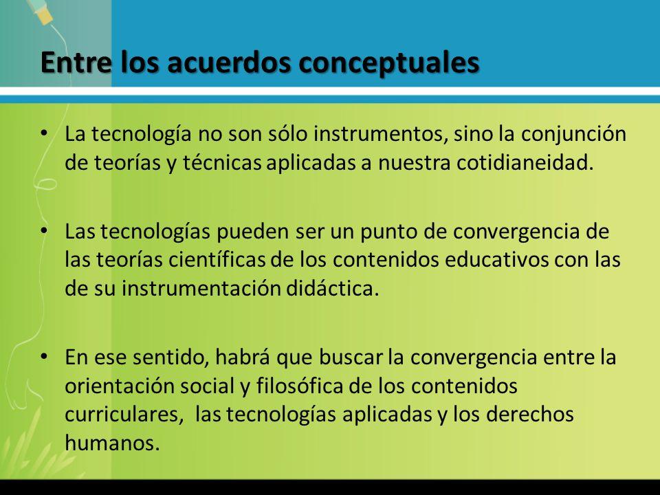 Entre los acuerdos conceptuales La tecnología no son sólo instrumentos, sino la conjunción de teorías y técnicas aplicadas a nuestra cotidianeidad. La