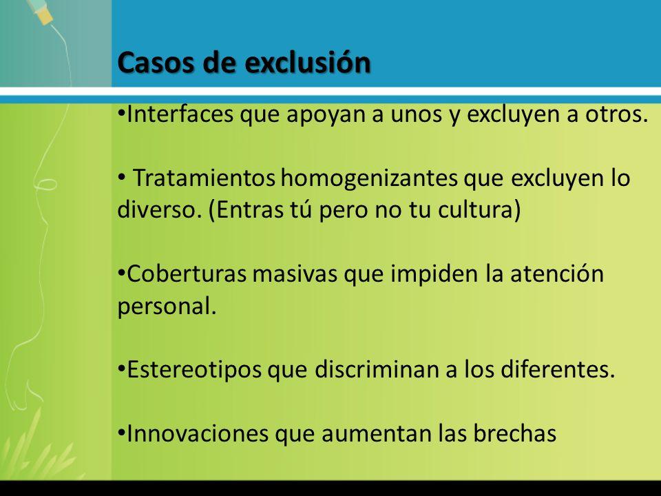 Casos de exclusión Interfaces que apoyan a unos y excluyen a otros. Tratamientos homogenizantes que excluyen lo diverso. (Entras tú pero no tu cultura