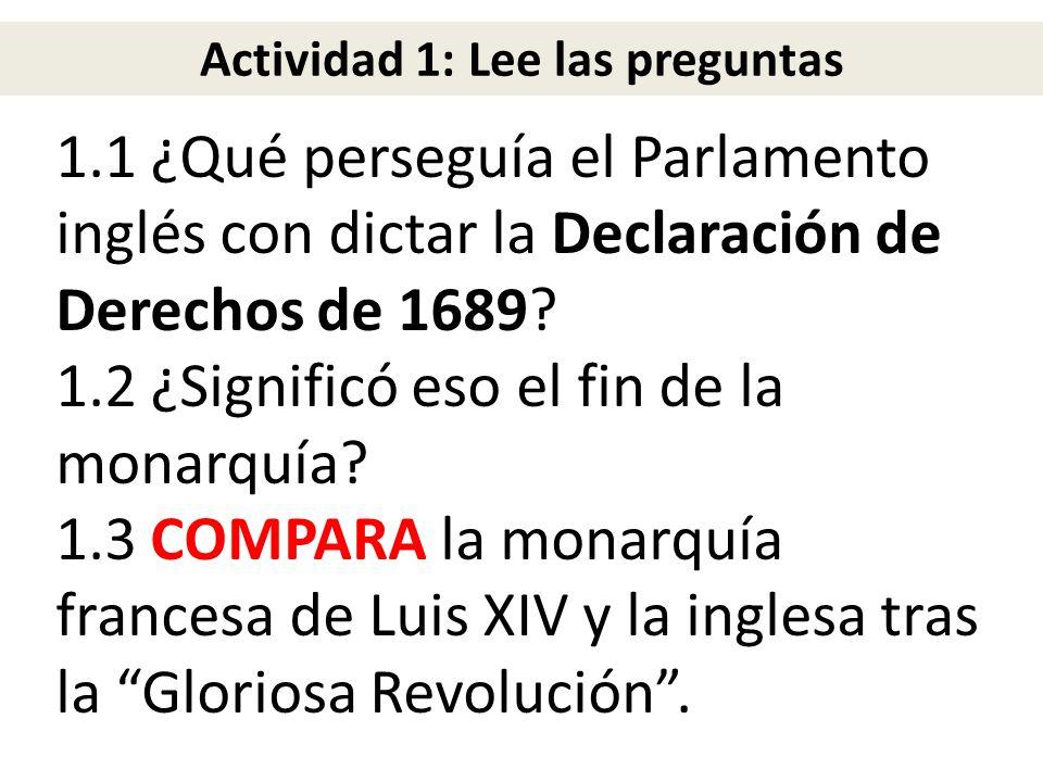 1.1 ¿Qué perseguía el Parlamento inglés con dictar la Declaración de Derechos de 1689? 1.2 ¿Significó eso el fin de la monarquía? 1.3 COMPARA la monar