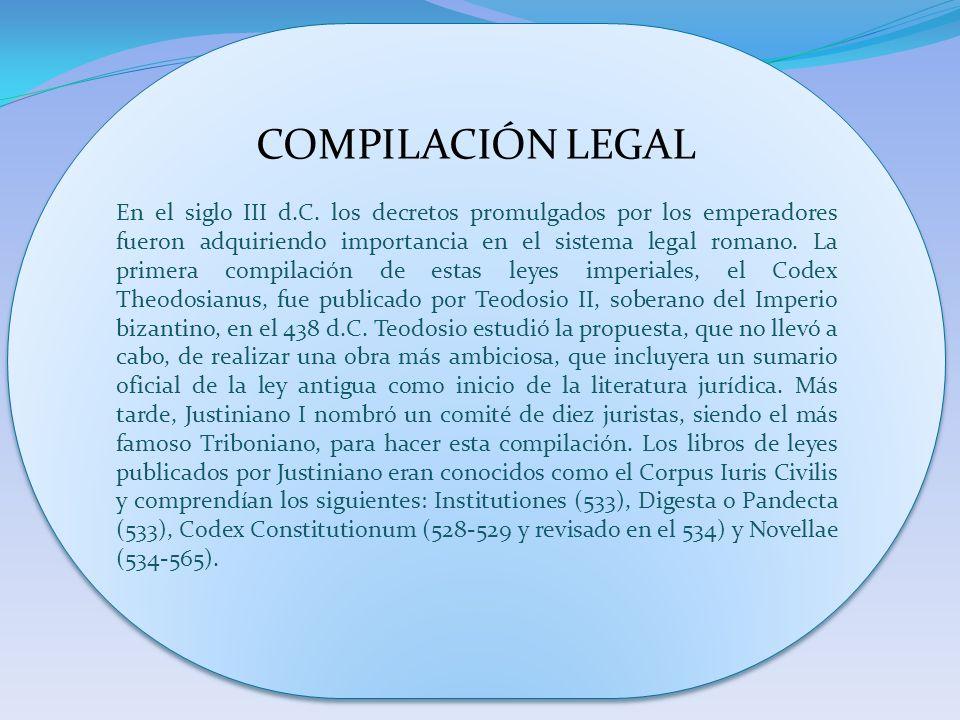 COMPILACIÓN LEGAL En el siglo III d.C. los decretos promulgados por los emperadores fueron adquiriendo importancia en el sistema legal romano. La prim