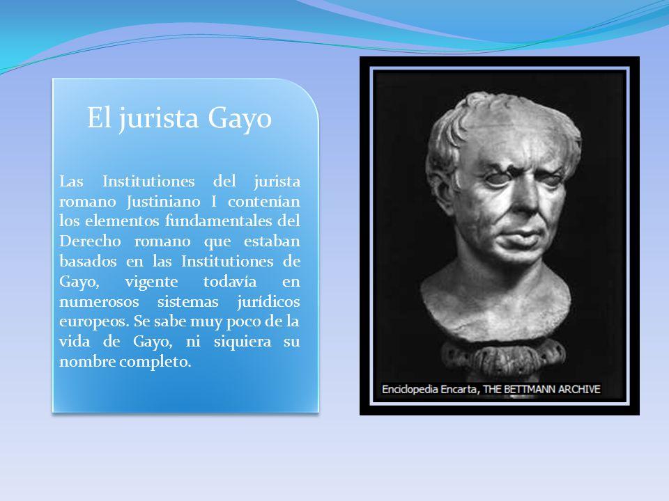 El jurista Gayo Las Institutiones del jurista romano Justiniano I contenían los elementos fundamentales del Derecho romano que estaban basados en las Institutiones de Gayo, vigente todavía en numerosos sistemas jurídicos europeos.