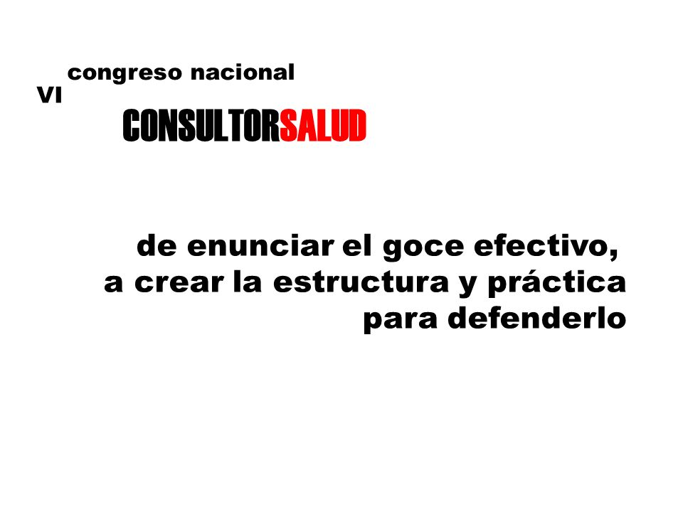 VI congreso nacional CONSULTORSALUD de enunciar el goce efectivo, a crear la estructura y práctica para defenderlo