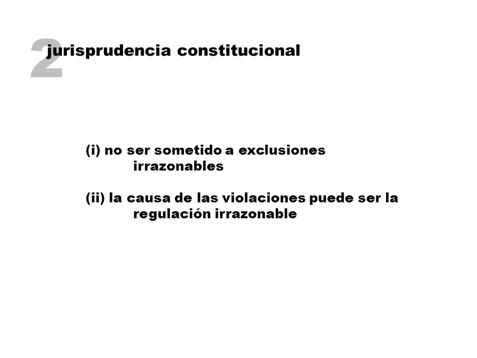 2 jurisprudencia constitucional (i) no ser sometido a exclusiones irrazonables (ii) la causa de las violaciones puede ser la regulación irrazonable