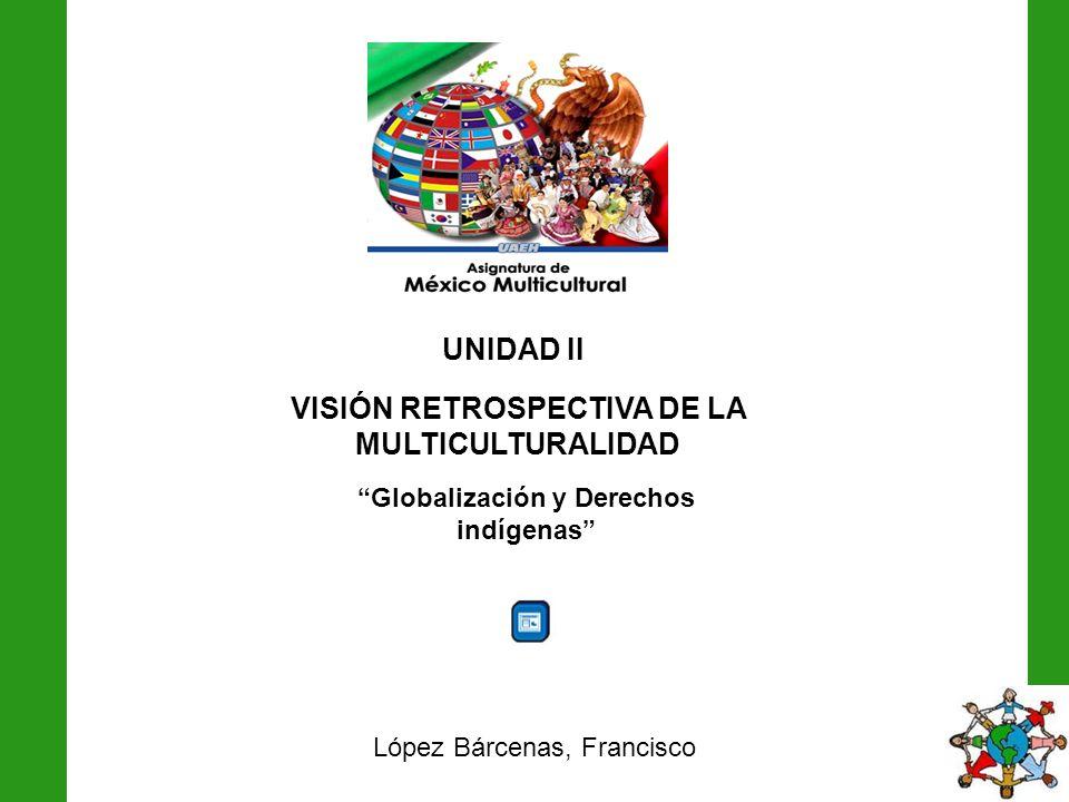 UNIDAD II VISIÓN RETROSPECTIVA DE LA MULTICULTURALIDAD Globalización y Derechos indígenas López Bárcenas, Francisco