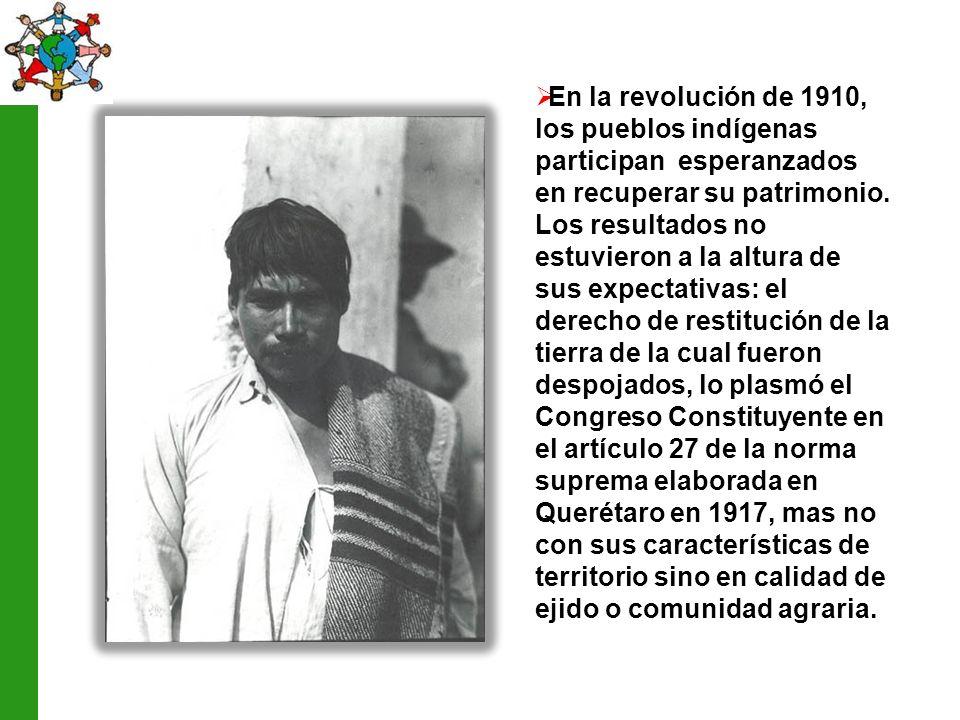 En la revolución de 1910, los pueblos indígenas participan esperanzados en recuperar su patrimonio. Los resultados no estuvieron a la altura de sus ex