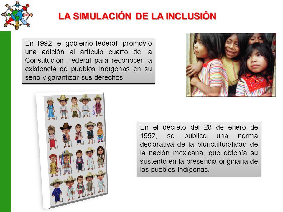LA SIMULACIÓN DE LA INCLUSIÓN En 1992 el gobierno federal promovió una adición al artículo cuarto de la Constitución Federal para reconocer la existencia de pueblos indígenas en su seno y garantizar sus derechos.