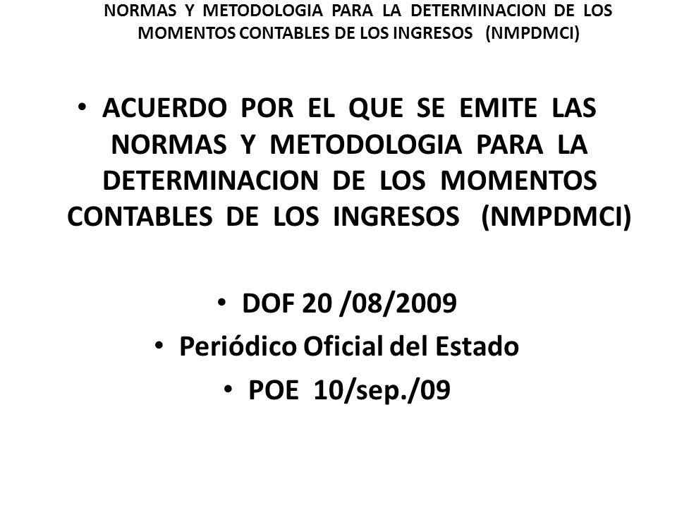 ACUERDO POR EL QUE SE EMITE LAS NORMAS Y METODOLOGIA PARA LA DETERMINACION DE LOS MOMENTOS CONTABLES DE LOS INGRESOS (NMPDMCI) DOF 20 /08/2009 Periódi