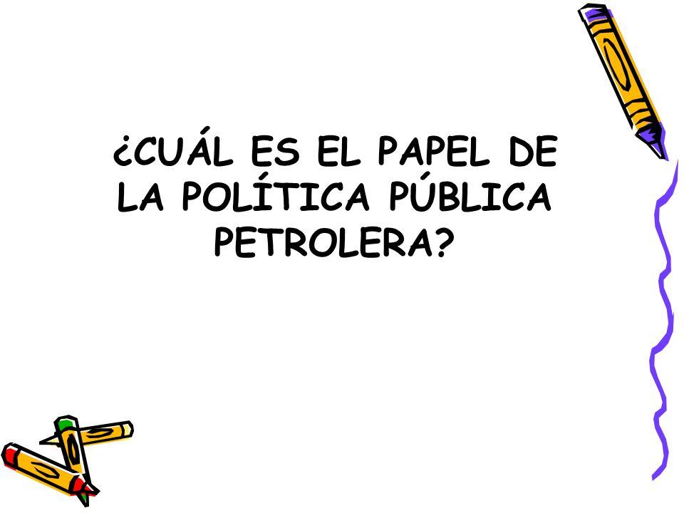 ¿CUÁL ES EL PAPEL DE LA POLÍTICA PÚBLICA PETROLERA?