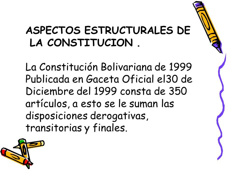 ASPECTOS ESTRUCTURALES DE LA CONSTITUCION. La Constitución Bolivariana de 1999 Publicada en Gaceta Oficial el30 de Diciembre del 1999 consta de 350 ar