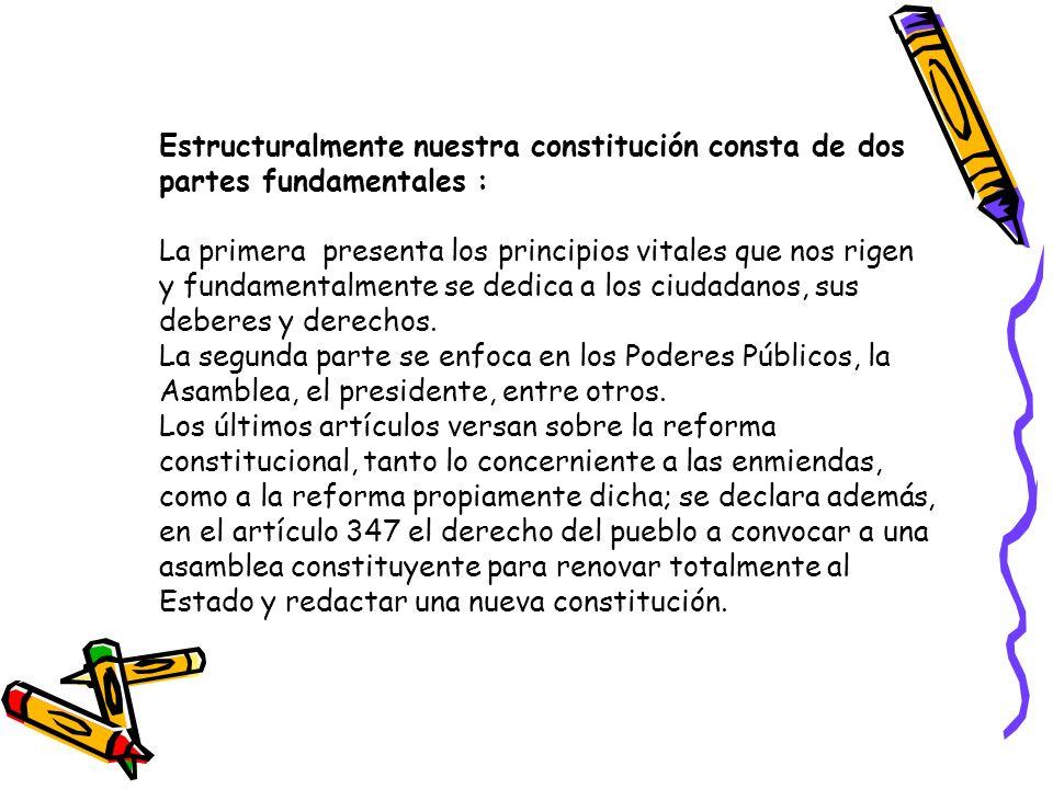 Estructuralmente nuestra constitución consta de dos partes fundamentales : La primera presenta los principios vitales que nos rigen y fundamentalmente