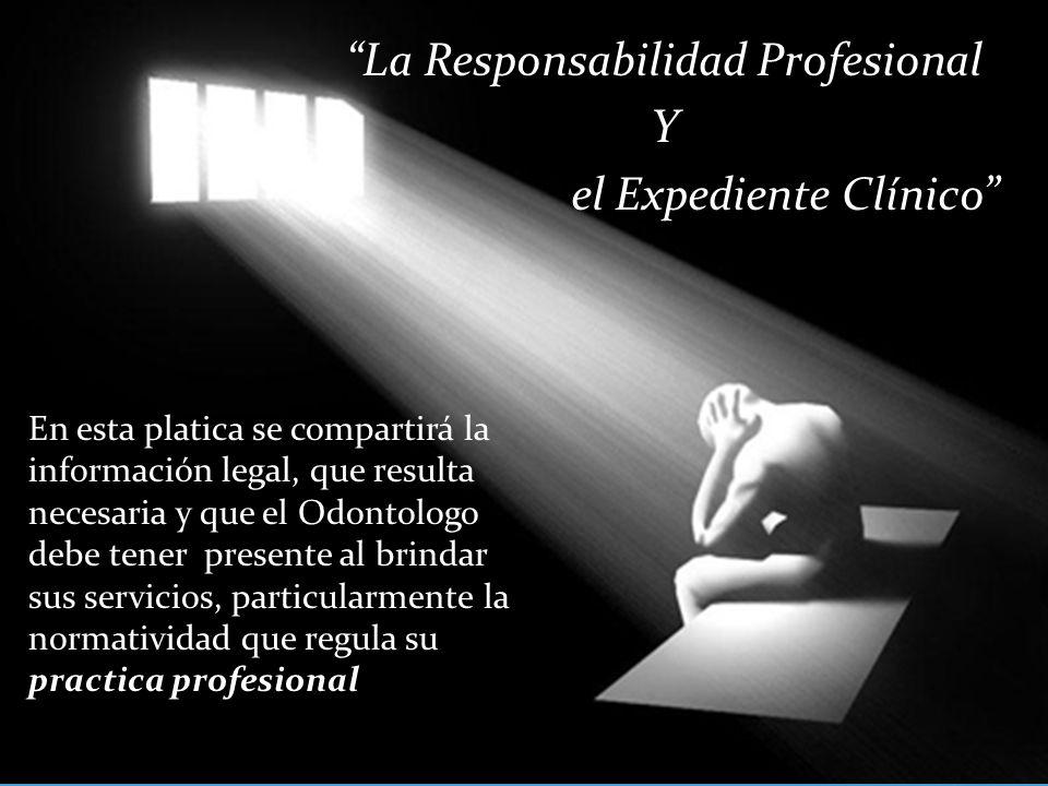 La Responsabilidad Profesional Y el Expediente Clínico En esta platica se compartirá la información legal, que resulta necesaria y que el Odontologo debe tener presente al brindar sus servicios, particularmente la normatividad que regula su practica profesional